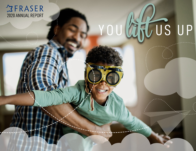 Fraser Annual Report 2020: You Lift Us Up!